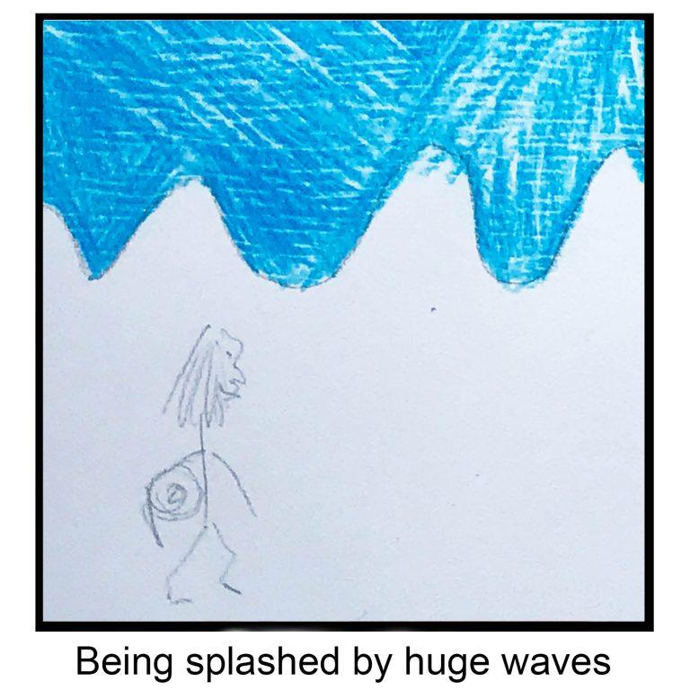 Being splashed by huge waves